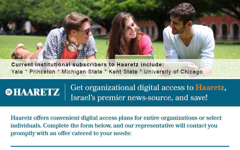 Current Institutional  subscribers to Haaretz include: Yale, Princeton, Michigan State, Kent State, University of Chicago. Get organizational digital access to Haaretz, Israel's premier news-source, and save! Haaretz offers convenient digital access plans for entire organizations or select individuals. Complete the form below, and our representative will contact you promptly with an offer catered to your needs:
